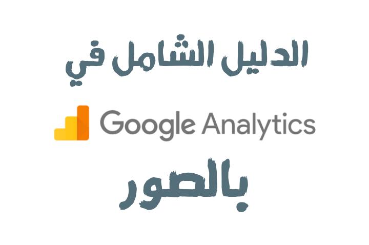 الدليل الشامل في شرح جوجل أناليتكس Google Analytics وطريقه التعامل معه.. بالصور